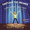 Santiago the Dreamer in Land Among the Stars (Santiago el Sonadorentre las Estrellas) Audiobook by Ricky Martin, Patricia Castelao (illustrator) Narrated by Ricky Martin