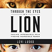 Through the Eyes of a Lion: Facing Impossible Pain, Finding Incredible Power Audiobook by Levi Lusko Narrated by Levi Lusko
