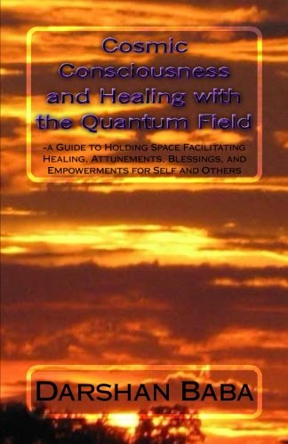 Book: Cosmic Consciousness and Healing with the Quantum Field - a Guide to Holding Space Facilitating Healing, Attunements, Blessings, and Empowerments for Self and Others by Darshan Baba