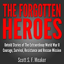 The Forgotten Heroes: Untold Stories of the Extraordinary World War II: Courage, Survival, Resistance and Rescue Mission (       UNABRIDGED) by Scott S. F. Meaker Narrated by Glenn Koster, Jr.