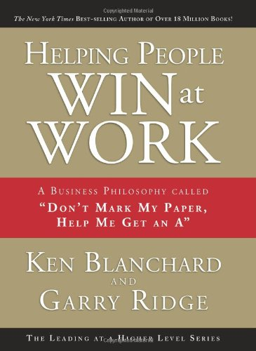 "Helping People Win at Work: A Business Philosophy Called ""Don't Mark My Paper, Help Me Get an A"", Ken Blanchard"