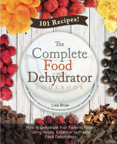the-complete-food-dehydrator-cookbook-how-to-dehydrate-your-favorite-foods-using-nesco-excalibur-or-
