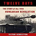 Twelve Days: The Story of the 1956 Hungarian Revolution (       UNABRIDGED) by Victor Sebestyen Narrated by Rick Reitz