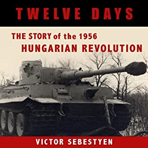 Twelve Days: The Story of the 1956 Hungarian Revolution | [Victor Sebestyen]