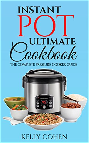 Instant Pot Ultimate CookBook: The Complete Pressure Cooker Guide with Delicious and Healthy Instant Pot Recipes (Instant Pot Cookbook, Pressure Cooker Recipes) by Kelly Cohen