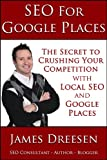 SEO for Google Places - The Secret to Crushing Your Competition with Local SEO and Google Places