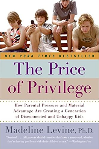 The Price of Privilege: How Parental Pressure and Material Advantage Are Creating a Generation of Disconnected and Unhappy Kids written by PhD Levine Madeline
