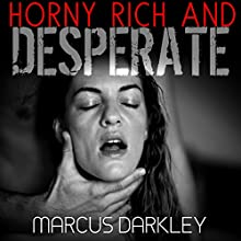 Horny, Rich and Desperate: Dark Fantasies Audiobook by Marcus Darkley Narrated by C J Edwards