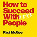 How to Succeed with People: Easy Ways to Engage, Influence, and Motivate Almost Anyone (       UNABRIDGED) by Paul McGee Narrated by Paul McGee