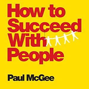 How to Succeed with People: Easy Ways to Engage, Influence, and Motivate Almost Anyone | [Paul McGee]
