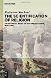 "Kocku von Stuckrad, ""The Scientification of Religion: An Historical Study of Discursive Change, 1800-2000"" (De Gruyter, 2014)"