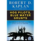 Hog Pilots, Blue Water Grunts: The American Military in the Air, at Sea, and on the Ground ~ Robert D. Kaplan