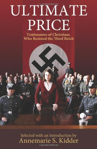 Ultimate Price: Testimonies of Christians Who Resisted the Third Reich, Annemarie S. Kidder