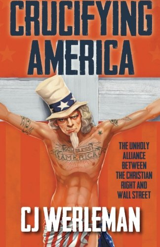 Crucifying America: the unholy alliance between the Christian Right and Wall Street, by CJ Werleman