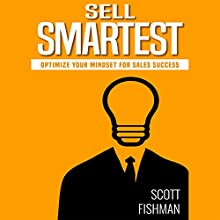 Sell Smartest: Optimize Your Mindset for Sales Success Audiobook by Scott Fishman Narrated by Mike Norgaard