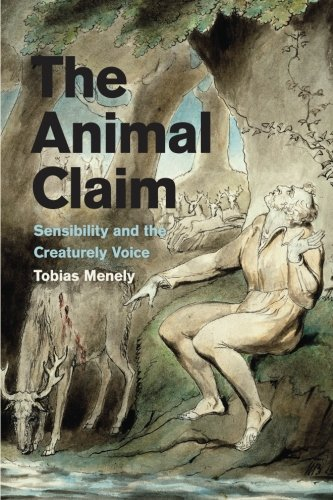 The Animal Claim: Sensibility and the Creaturely Voice by Tobias Menely