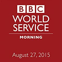 August 27, 2015: Morning  by  BBC Newshour Narrated by Owen Bennett-Jones, Lyse Doucet, Robin Lustig, Razia Iqbal, James Coomarasamy, Julian Marshall