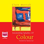 Astonishing Splashes of Colour | [Clare Morrall]
