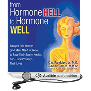 From Hormone Hell to Hormone Well: Straight Talk Women (and Men) Need to Know to Save Their Sanity, Health, and - Quite Possibly - Their Lives