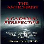The Antichrist: A Catholic Perspective: Church Prophecy, the Bible, the Mystics, & Saints | Michael Freze