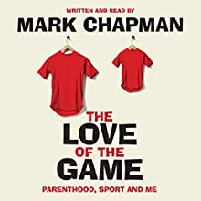 The Love of the Game: Parenthood, Sport and Me Audiobook by Mark Chapman Narrated by Mark Chapman