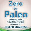Zero to Paleo: A Beginners' Guide to Living the All-Natural and Gluten Free Lifestyle of Our Ancestors Audiobook by Joseph SB Morse Narrated by Adam Lofbomm