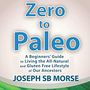 Zero to Paleo: A Beginners' Guide to Living the All-Natural and Gluten Free Lifestyle of Our Ancestors | [Joseph SB Morse]
