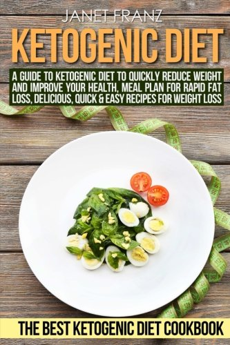 Ketogenic Diet: A Guide to Ketogenic Diet to Quickly Reduce Weight and Improve Your Health, Meal Plan for Rapid Fat Loss, Delicious, Quick & Easy ... Weight Loss, The Best Ketogenic Diet Cookbook