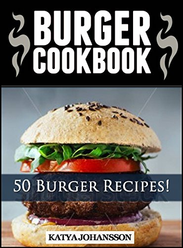 Burger Cookbook: Top 50 Burger Recipes (Using Meat, Chicken, Fish, Cheese, Veggies And Much More!) by katya johansson