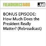 BONUS EPISODE: How Much Does the President Really Matter? (Rebroadcast)   Stephen J. Dubner