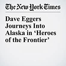 Dave Eggers Journeys Into Alaska in 'Heroes of the Frontier' Other by Alexandra Alter Narrated by Kristi Burns