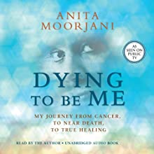 Dying to Be Me: My Journey from Cancer, to Near Death, to True Healing Audiobook by Anita Moorjani Narrated by Anita Moorjani