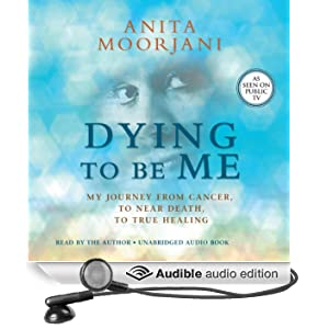 Dying to Be Me: My Journey from Cancer, to Near Death, to True Healing (Unabridged)