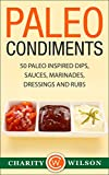 Paleo Condiments: 50 Paleo Inspired Dips, Sauces, Marinades, Dressings And Rubs (Health Wealth & Happiness Book 3)