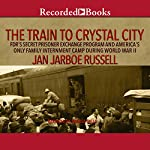 The Train to Crystal City: FDR's Secret Prisoner Exchange Program and America's Only Family Internment Camp During World War II | Jan Jarboe Russell