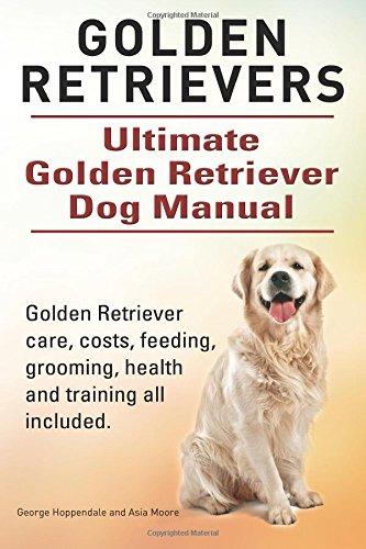 Golden Retrievers. Ultimate Golden Retriever Dog Manual. Golden Retriever care, costs, feeding, grooming, health and tra