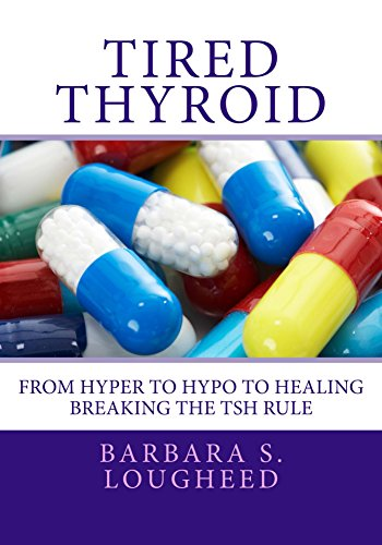 Tired Thyroid: From Hyper to Hypo to Healing-Breaking the TSH Rule by Barbara S. Lougheed ebook deal