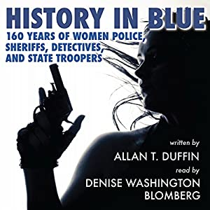 History in Blue: 160 Years of Women Police, Sheriffs, Detectives, and State Troopers | [Allan T. Duffin]