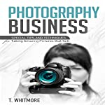 Photography Business: Special Tips and Techniques for Taking Amazing Pictures That Sell | T. Whitmore