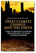 Treat Climate Change, Save the Earth: How to Prevent Flooding and Drought to Slow Global Warming (Treating the Symptoms of Climate Change) (Volume 1)
