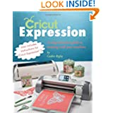 Cricut Expression: A Comprehensive Guide to Creating with Your Machine by Cathie Rigby