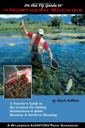 On the Fly Guide to the Northern Rockies: A Traveler's Guide to the Greatest Flyfishing Destinations in Idaho, Montana & Northern Wyoming (On the Fly Guide To... (Wilderness Adventures Press))