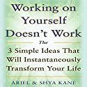 Working on Yourself Doesn't Work: The 3 Simple Ideas That Will Instantaneously Transform Your Life Audiobook by  Ariel and Shya Kane Narrated by  Ariel and Shya Kane
