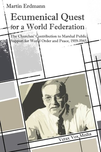 Ecumenical Quest for a World Federation: The Churches' Contribution to Marshal Public Support for World Order and Peace, 1919-1945 PDF