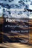 img - for Frameworks, Artworks, Place: The Space of Perception in the Modern World. (Consciousness, Literature and the Arts) book / textbook / text book