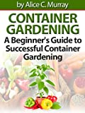 Container Gardening : A Beginners Guide to Successful Container Gardening