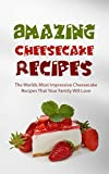 Amazing Cheesecake Recipes: The Worlds Most Impressive Cheesecake Recipes That Your Family Will Love