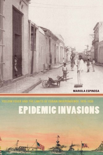 Epidemic Invasions: Yellow Fever and the Limits of Cuban Independence, 1878-1930 PDF