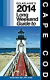 Delaplaine's 2014 Long Weekend Guide to Cape Cod (Long Weekend Guides)