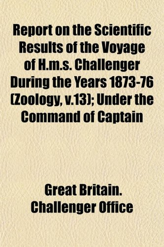 Report on the Scientific Results of the Voyage of H.m.s. Challenger During the Years 1873-76 (Zoology, v.13); Under the Command of Captain
